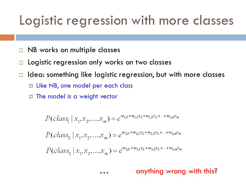 Logistic regression with more classes  NB works on multiple classes  Logistic regression only works on two classes  Idea: something like logistic r