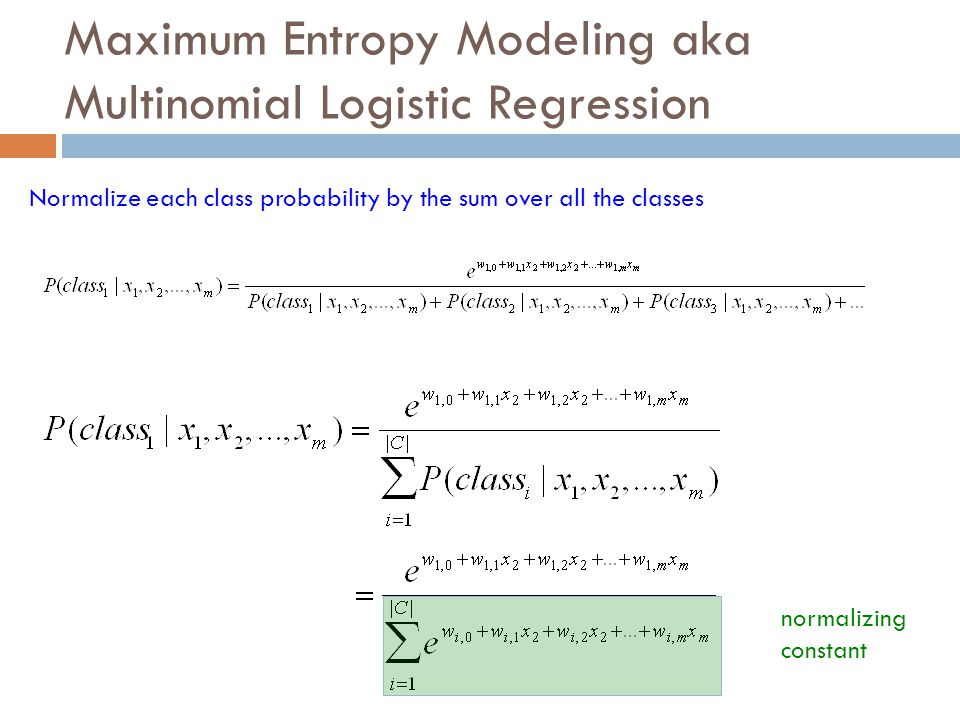 Maximum Entropy Modeling aka Multinomial Logistic Regression Normalize each class probability by the sum over all the classes normalizing constant