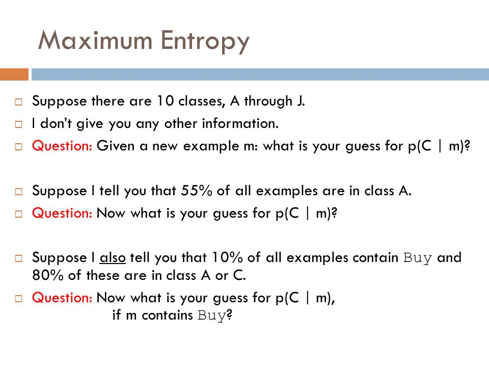 Maximum Entropy  Suppose there are 10 classes, A through J.  I don't give you any other information.  Question: Given a new example m: what is your