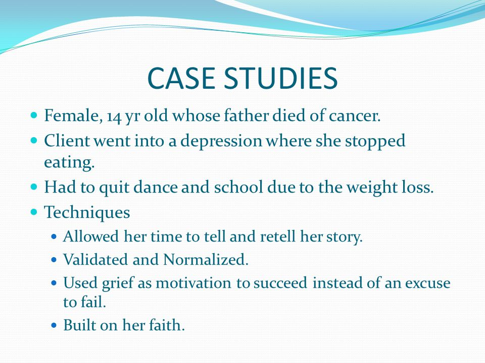 CASE STUDIES Female, 14 yr old whose father died of cancer.