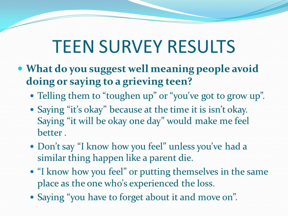 TEEN SURVEY RESULTS What do you suggest well meaning people avoid doing or saying to a grieving teen.