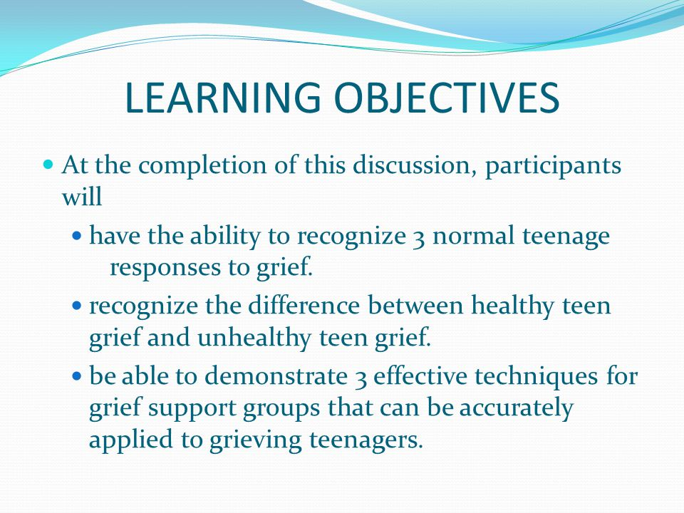 LEARNING OBJECTIVES At the completion of this discussion, participants will have the ability to recognize 3 normal teenage responses to grief.