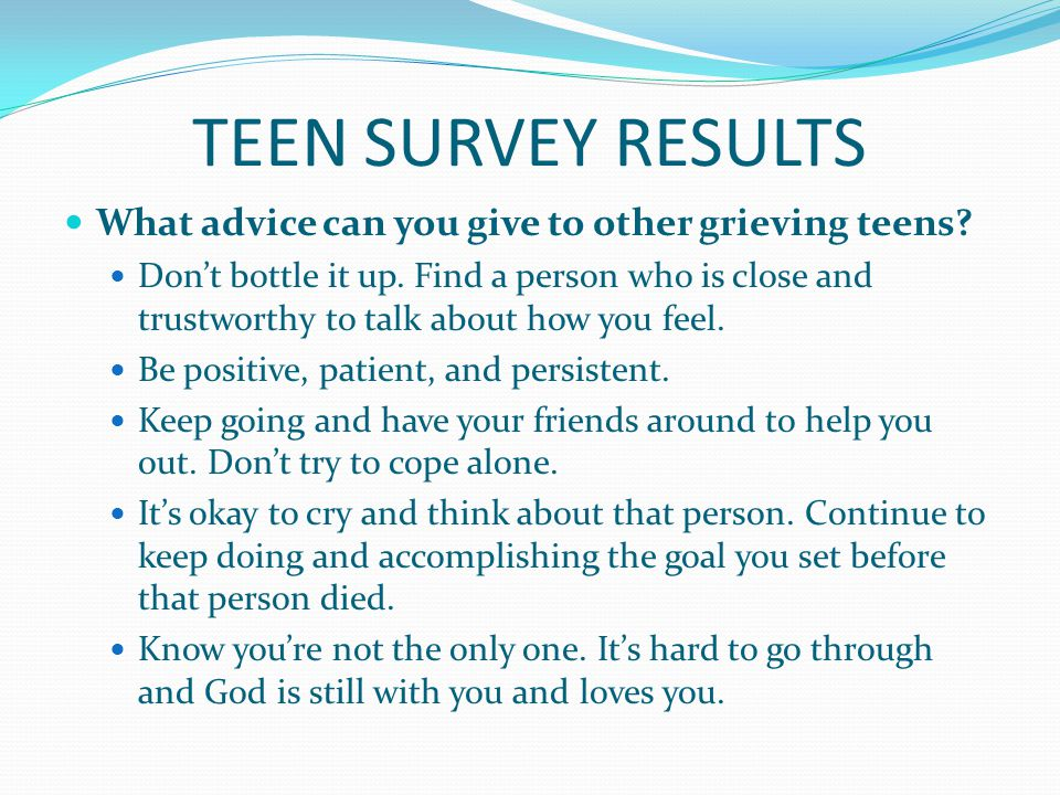 TEEN SURVEY RESULTS What advice can you give to other grieving teens.