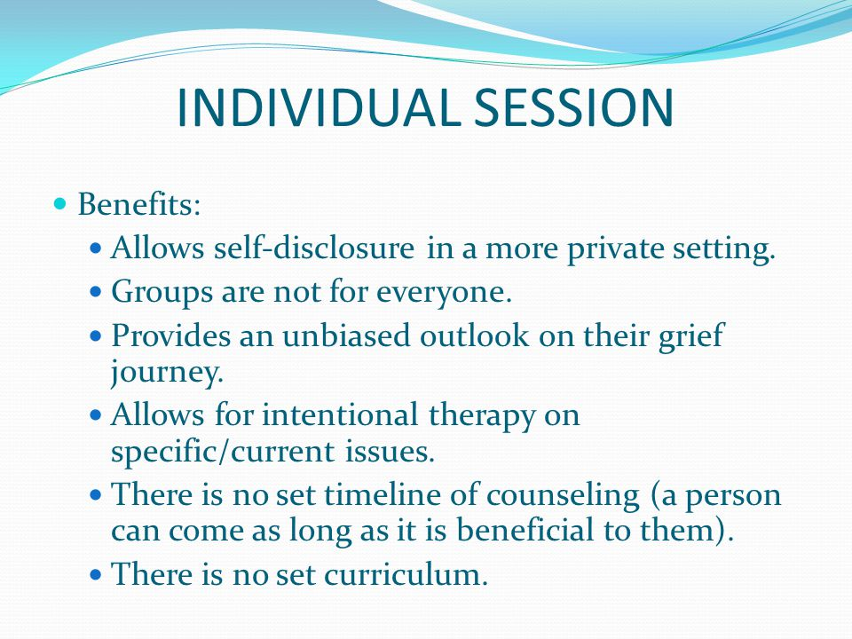INDIVIDUAL SESSION Benefits: Allows self-disclosure in a more private setting.