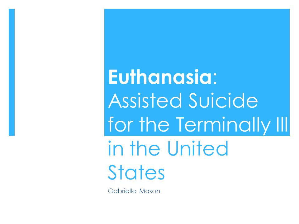 Euthanasia : Assisted Suicide for the Terminally Ill in the United States Gabrielle Mason