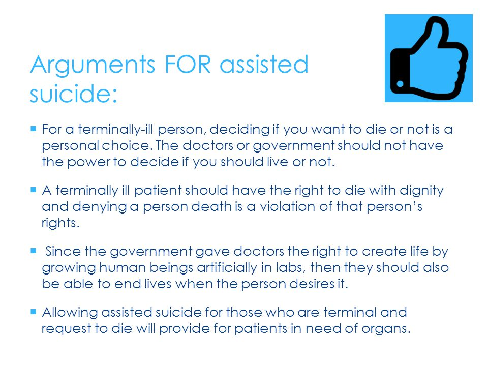 Arguments AGAINST assisted suicide:  Doctors have the responsibility to keep their patients alive since they swore on the Hippocratic Oath ( I will neither give a deadly drug to anybody if asked for it, nor will I make a suggestion to that effect ).