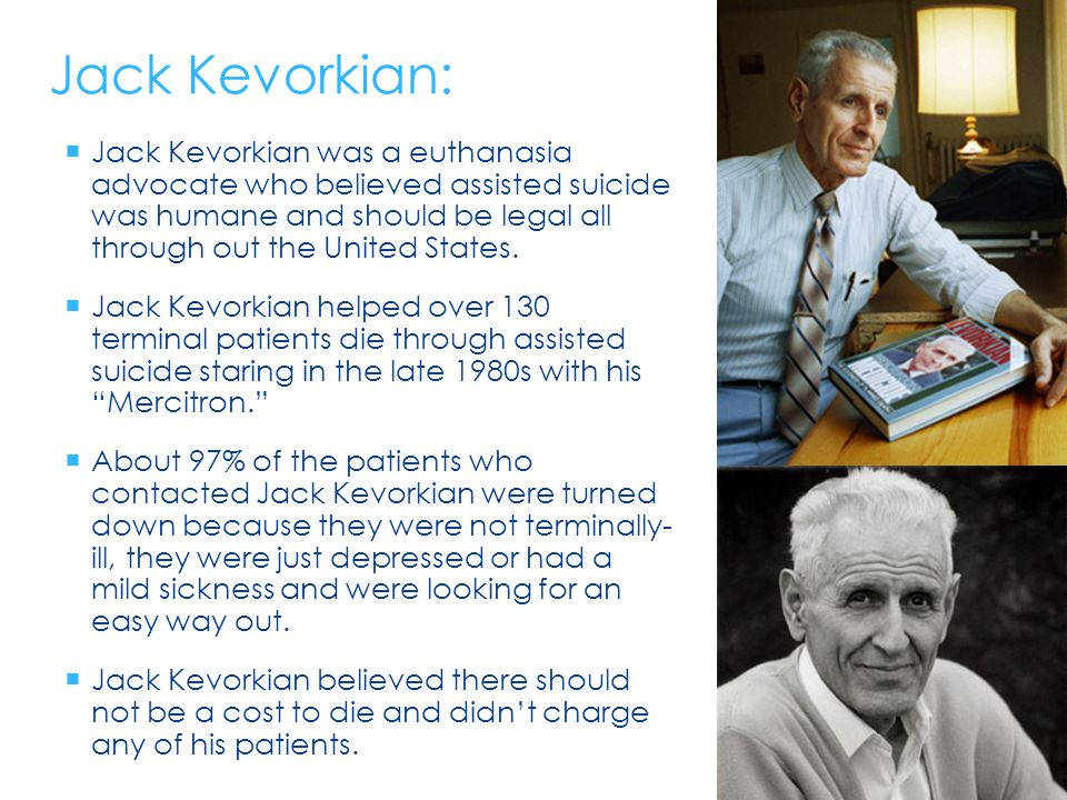 Jack Kevorkian:  Jack Kevorkian was a euthanasia advocate who believed assisted suicide was humane and should be legal all through out the United States.