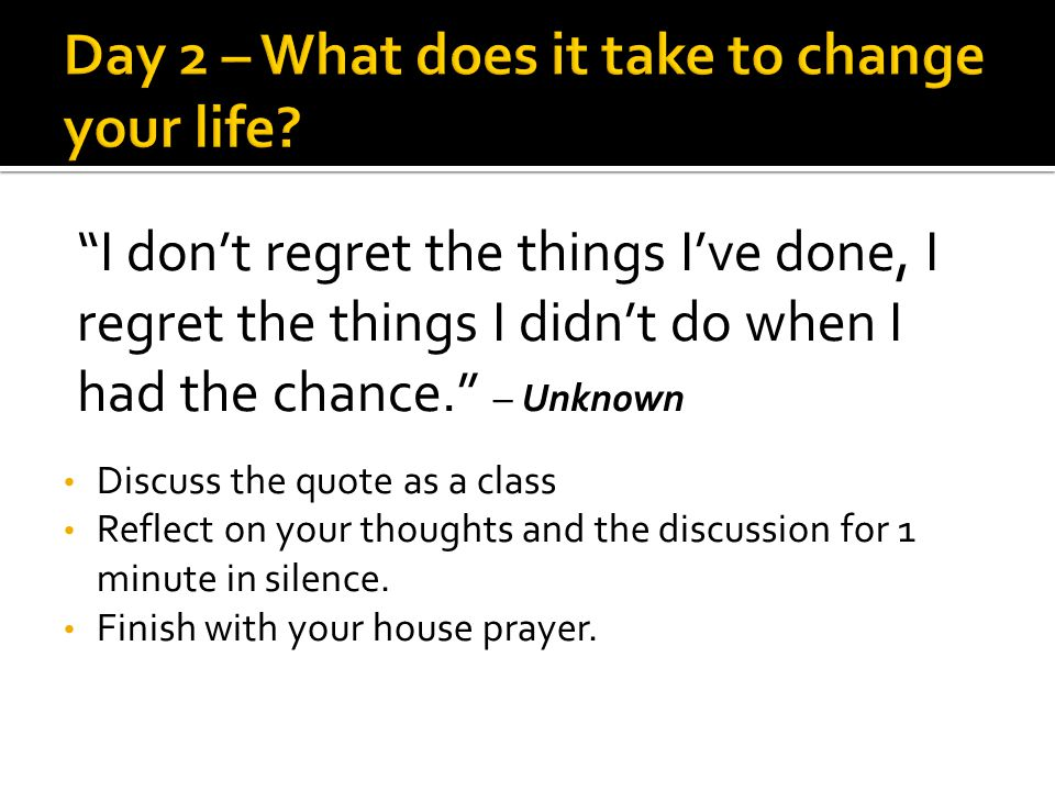 I don't regret the things I've done, I regret the things I didn't do when I had the chance. – Unknown Discuss the quote as a class Reflect on your thoughts and the discussion for 1 minute in silence.