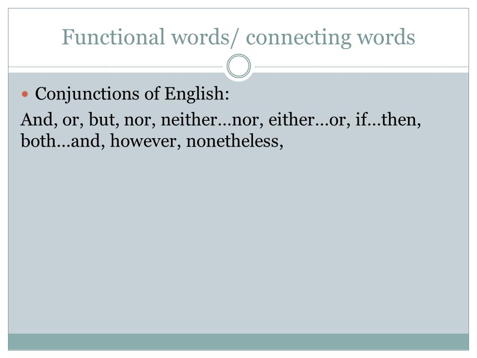Functional words/ connecting words Conjunctions of English: And, or, but, nor, neither…nor, either…or, if…then, both…and, however, nonetheless,