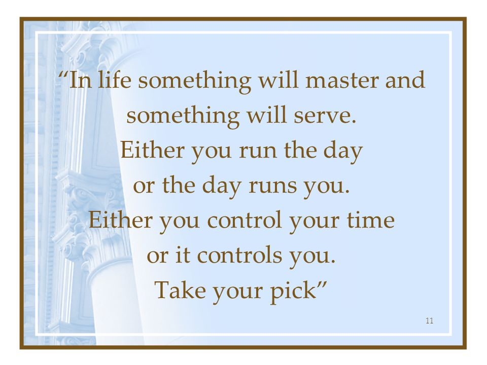 """""""In life something will master and something will serve. Either you run the day or the day runs you. Either you control your time or it controls you."""