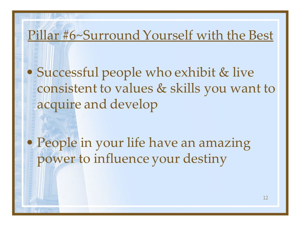Pillar #6~Surround Yourself with the Best Successful people who exhibit & live consistent to values & skills you want to acquire and develop People in