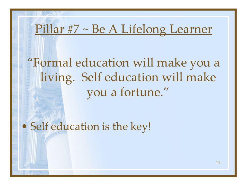 "Pillar #7 ~ Be A Lifelong Learner ""Formal education will make you a living. Self education will make you a fortune."" Self education is the key! 14"
