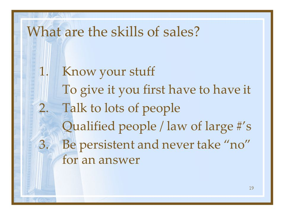 What are the skills of sales? 1.Know your stuff To give it you first have to have it 2.Talk to lots of people Qualified people / law of large #'s 3.Be