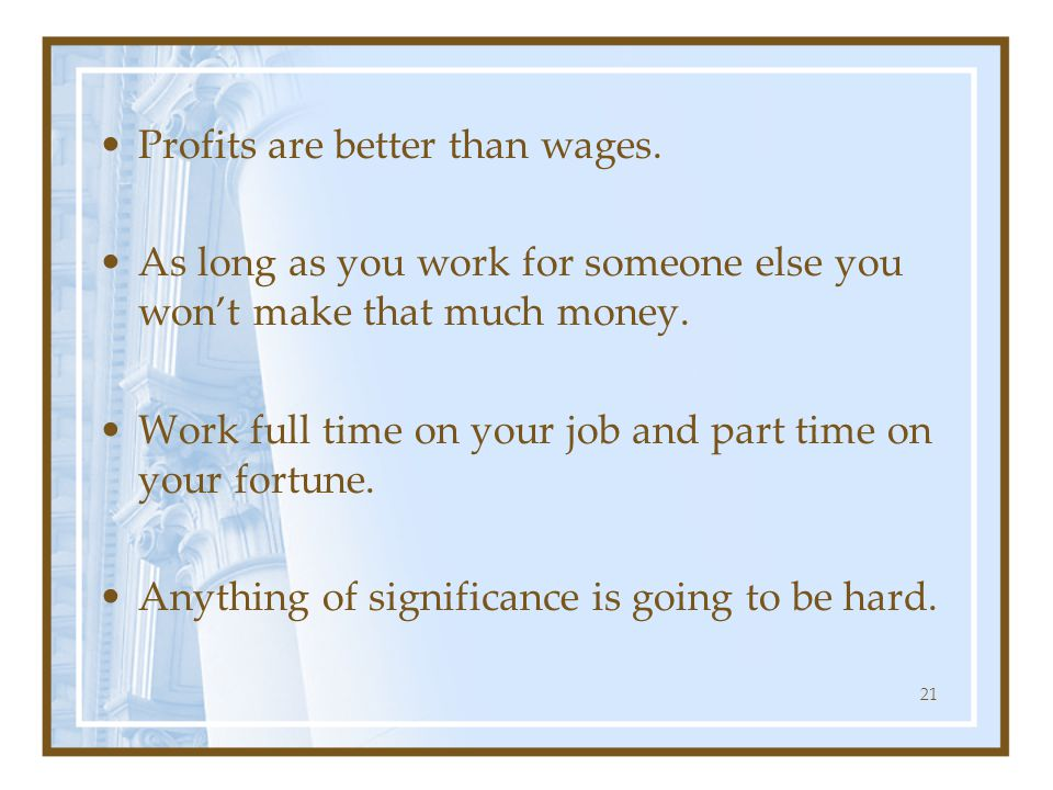 Profits are better than wages. As long as you work for someone else you won't make that much money. Work full time on your job and part time on your f