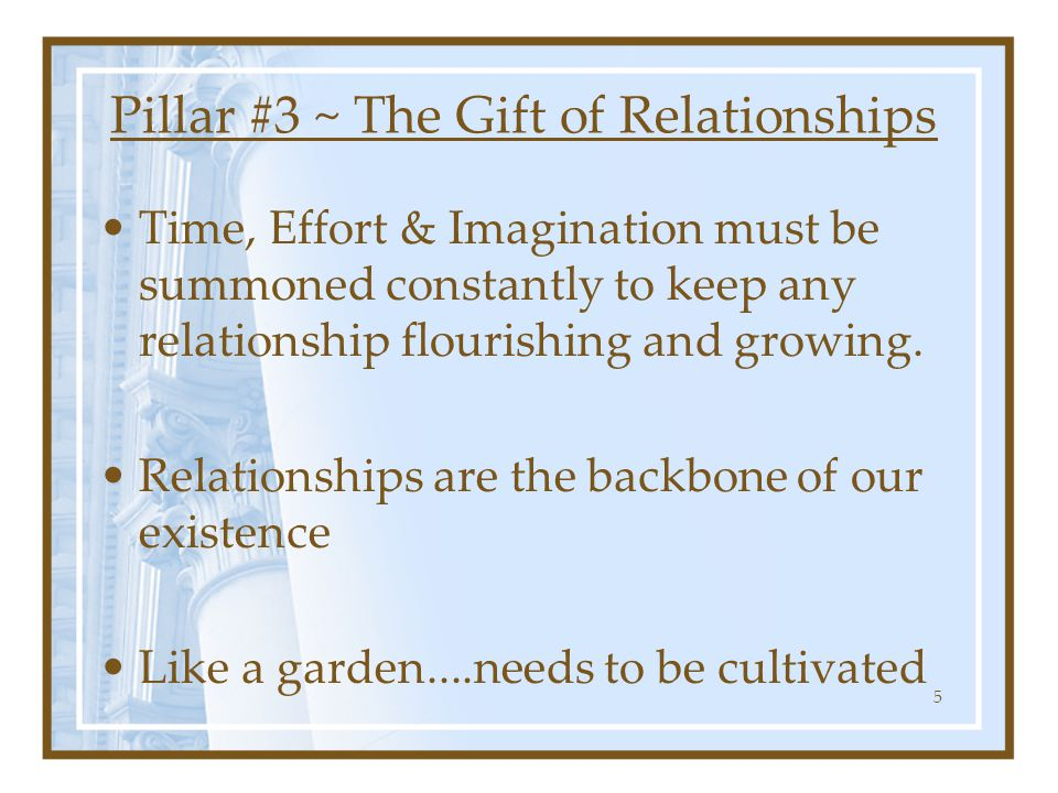 Best way to build relationships is by giving them TIME…both quality AND quantity You have to see with your imagination what the relationship could be 6