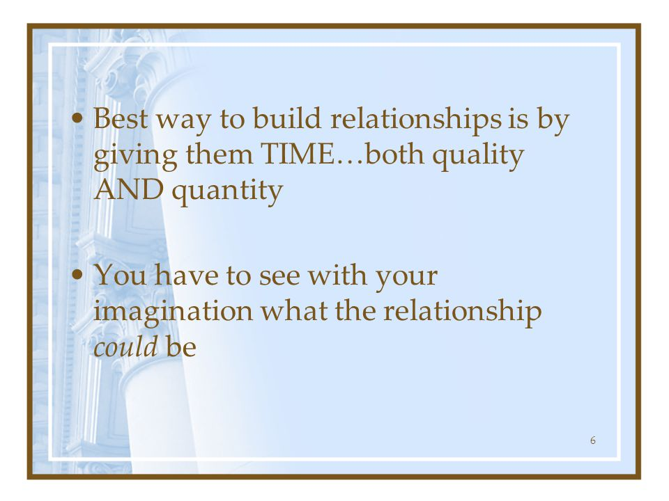 Best way to build relationships is by giving them TIME…both quality AND quantity You have to see with your imagination what the relationship could be