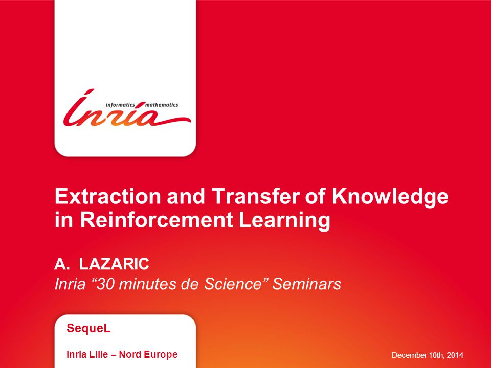 Extraction and Transfer of Knowledge in Reinforcement Learning A.LAZARIC Inria 30 minutes de Science Seminars SequeL Inria Lille – Nord Europe December 10th, 2014