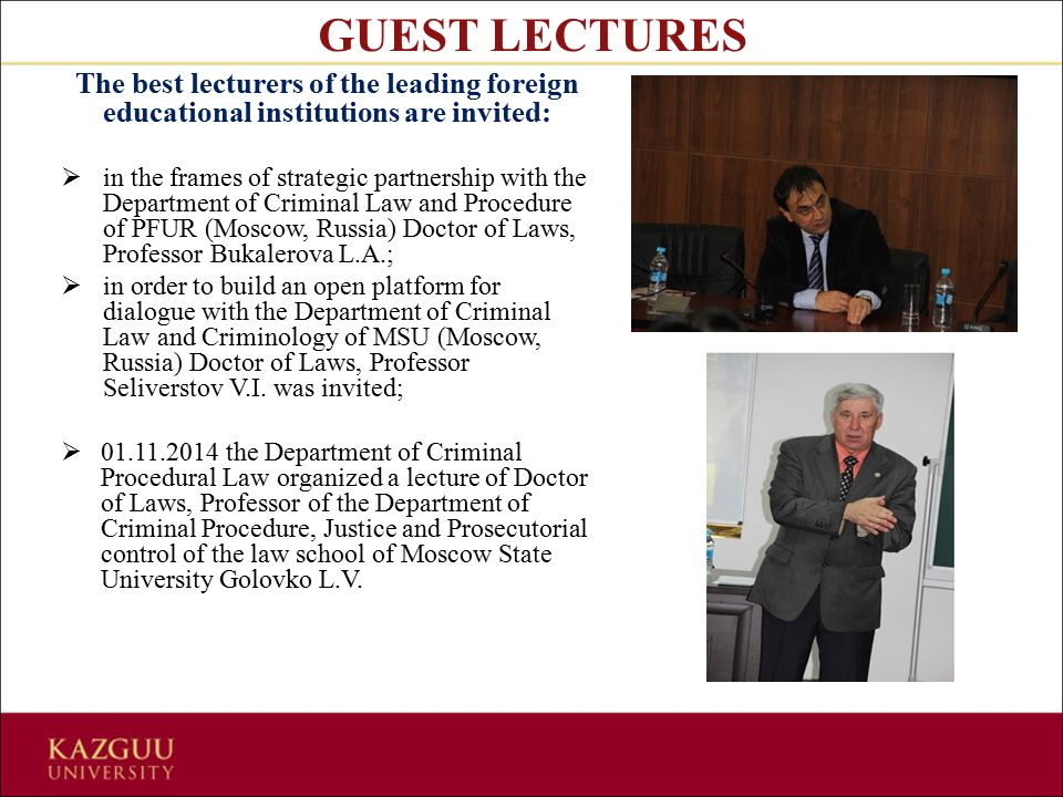 The best lecturers of the leading foreign educational institutions are invited:  in the frames of strategic partnership with the Department of Criminal Law and Procedure of PFUR (Moscow, Russia) Doctor of Laws, Professor Bukalerova L.A.;  in order to build an open platform for dialogue with the Department of Criminal Law and Criminology of MSU (Moscow, Russia) Doctor of Laws, Professor Seliverstov V.I.