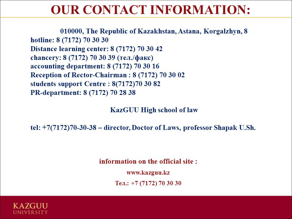 OUR CONTACT INFORMATION: 010000, The Republic of Kazakhstan, Astana, Korgalzhyn, 8 hotline: 8 (7172) 70 30 30 Distance learning center: 8 (7172) 70 30 42 chancery: 8 (7172) 70 30 39 (тел./факс) accounting department: 8 (7172) 70 30 16 Reception of Rector-Chairman : 8 (7172) 70 30 02 students support Centre : 8(7172)70 30 82 PR-department: 8 (7172) 70 28 38 KazGUU High school of law tel: +7(7172)70-30-38 – director, Doctor of Laws, professor Shapak U.Sh.