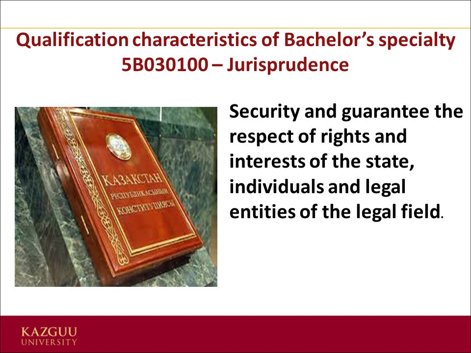 Qualification characteristics of Bachelor's specialty 5В030100 – Jurisprudence Security and guarantee the respect of rights and interests of the state, individuals and legal entities of the legal field.