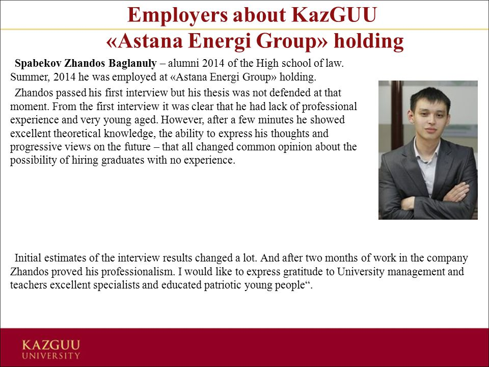Employers about KazGUU «Astana Energi Group» holding Spabekov Zhandos Baglanuly – alumni 2014 of the High school of law. Summer, 2014 he was employed