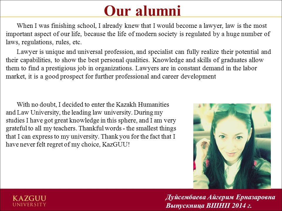Our alumni When I was finishing school, I already knew that I would become a lawyer, law is the most important aspect of our life, because the life of modern society is regulated by a huge number of laws, regulations, rules, etc.