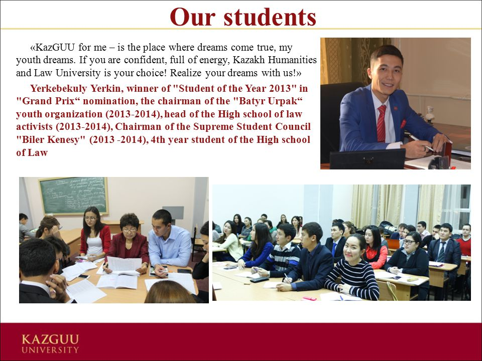 Our students «KazGUU for me – is the place where dreams come true, my youth dreams. If you are confident, full of energy, Kazakh Humanities and Law Un