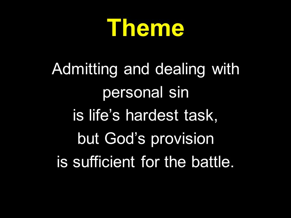 Theme Admitting and dealing with personal sin is life's hardest task, but God's provision is sufficient for the battle.