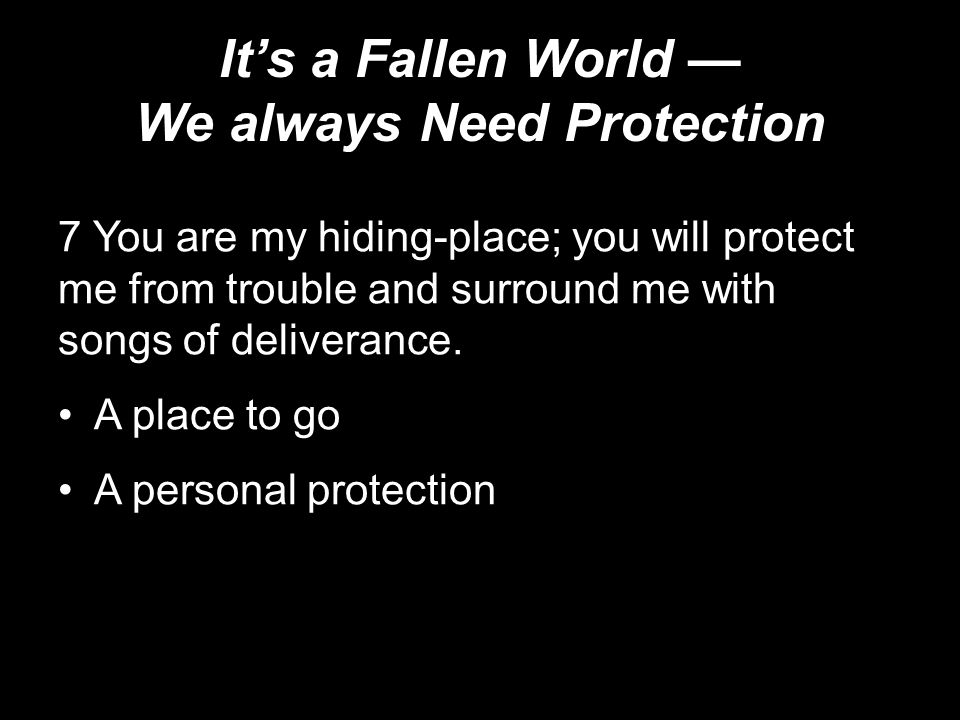 It's a Fallen World — We always Need Protection 7 You are my hiding-place; you will protect me from trouble and surround me with songs of deliverance.