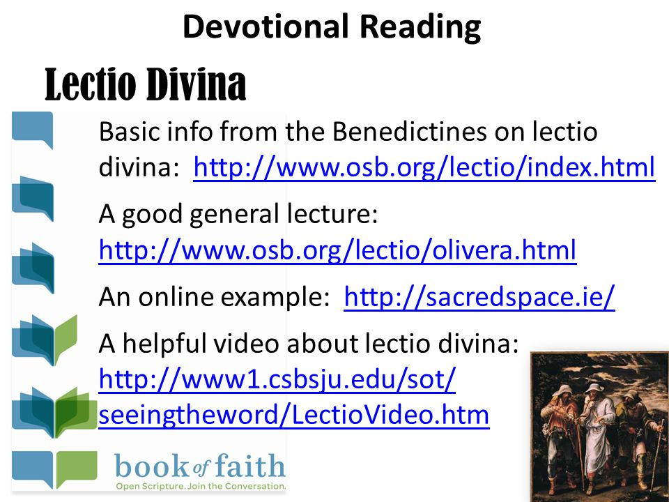 Devotional Reading Lectio Divina Basic info from the Benedictines on lectio divina: http://www.osb.org/lectio/index.htmlhttp://www.osb.org/lectio/index.html A good general lecture: http://www.osb.org/lectio/olivera.html http://www.osb.org/lectio/olivera.html An online example: http://sacredspace.ie/http://sacredspace.ie/ A helpful video about lectio divina: http://www1.csbsju.edu/sot/ http://www1.csbsju.edu/sot/ seeingtheword/LectioVideo.htm