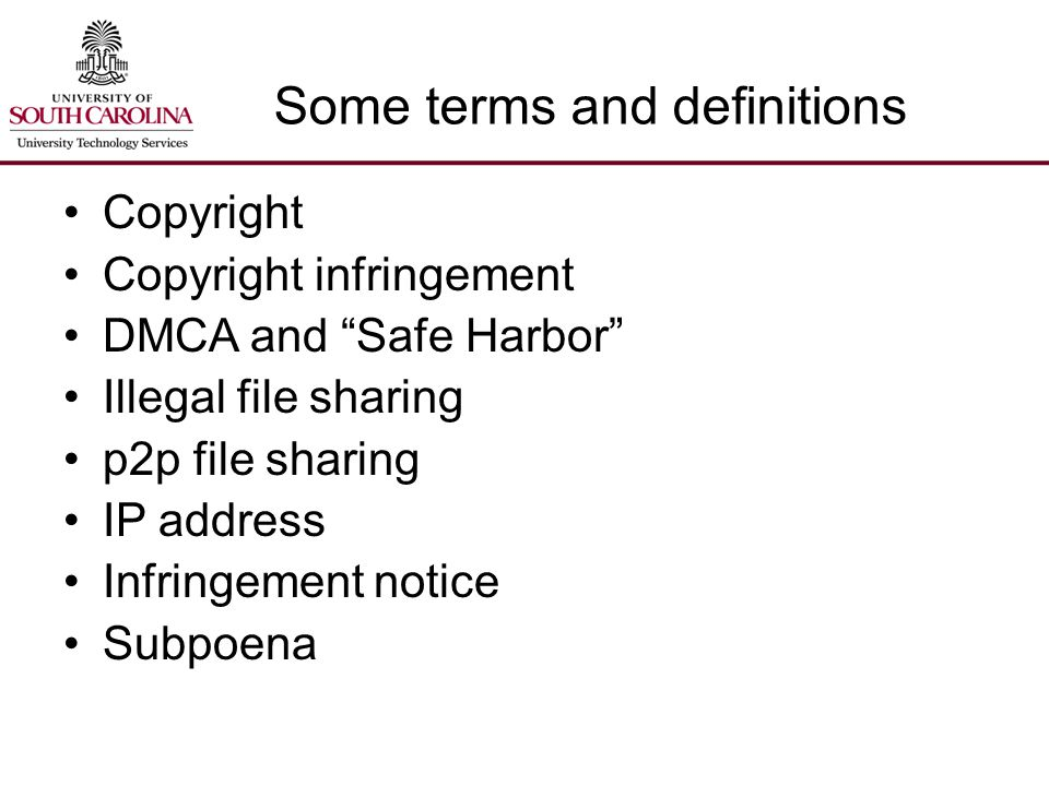 Some terms and definitions Copyright Copyright infringement DMCA and Safe Harbor Illegal file sharing p2p file sharing IP address Infringement notice Subpoena