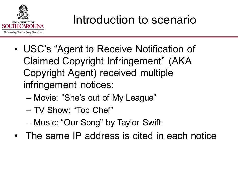 Introduction to scenario USC's Agent to Receive Notification of Claimed Copyright Infringement (AKA Copyright Agent) received multiple infringement notices: –Movie: She's out of My League –TV Show: Top Chef –Music: Our Song by Taylor Swift The same IP address is cited in each notice