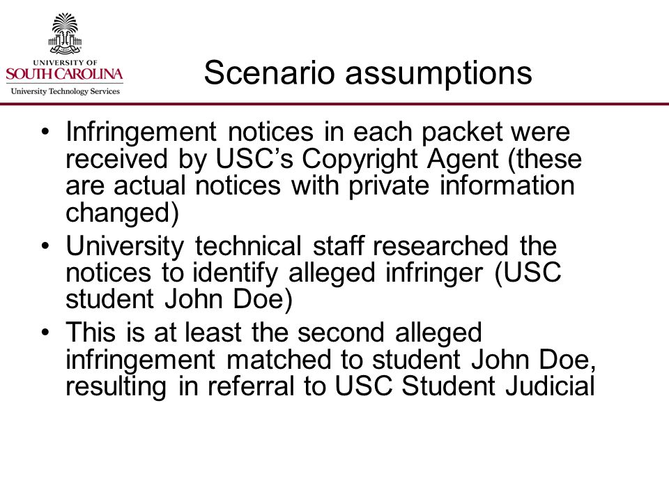 Scenario assumptions Infringement notices in each packet were received by USC's Copyright Agent (these are actual notices with private information changed) University technical staff researched the notices to identify alleged infringer (USC student John Doe) This is at least the second alleged infringement matched to student John Doe, resulting in referral to USC Student Judicial