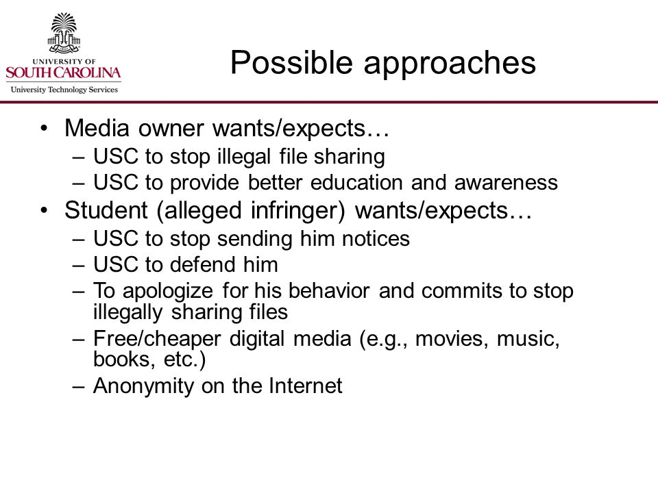 Possible approaches Media owner wants/expects… –USC to stop illegal file sharing –USC to provide better education and awareness Student (alleged infringer) wants/expects… –USC to stop sending him notices –USC to defend him –To apologize for his behavior and commits to stop illegally sharing files –Free/cheaper digital media (e.g., movies, music, books, etc.) –Anonymity on the Internet