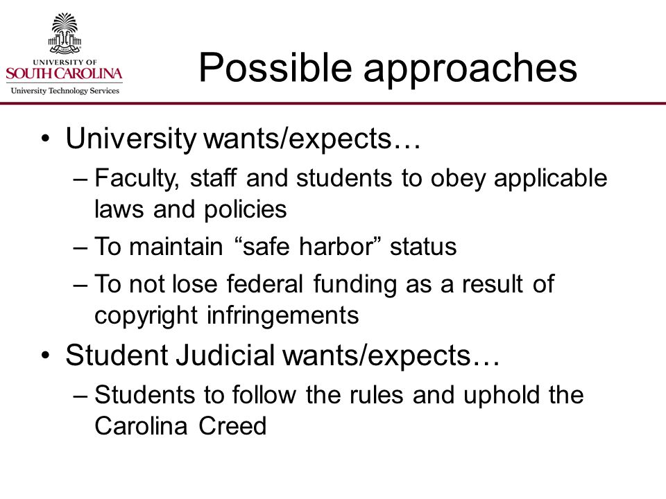 Possible approaches University wants/expects… –Faculty, staff and students to obey applicable laws and policies –To maintain safe harbor status –To not lose federal funding as a result of copyright infringements Student Judicial wants/expects… –Students to follow the rules and uphold the Carolina Creed