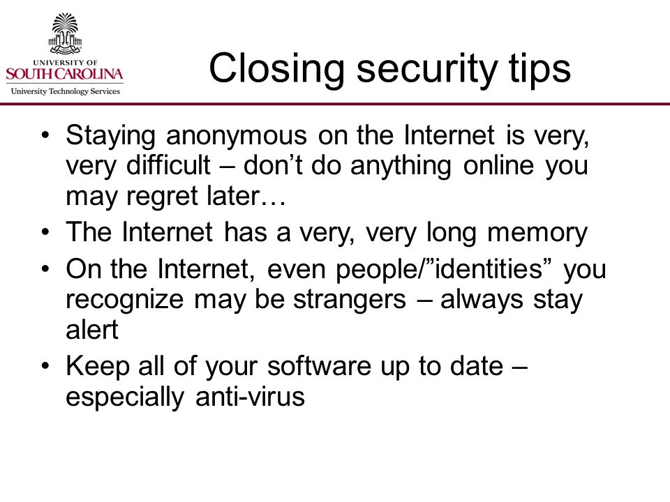 Closing security tips Staying anonymous on the Internet is very, very difficult – don't do anything online you may regret later… The Internet has a very, very long memory On the Internet, even people/ identities you recognize may be strangers – always stay alert Keep all of your software up to date – especially anti-virus