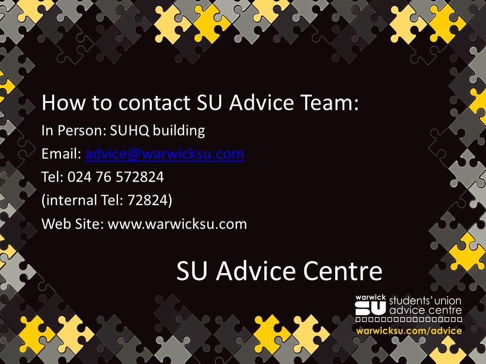SU Advice Centre How to contact SU Advice Team: In Person: SUHQ building Email: advice@warwicksu.comadvice@warwicksu.com Tel: 024 76 572824 (internal Tel: 72824) Web Site: www.warwicksu.com