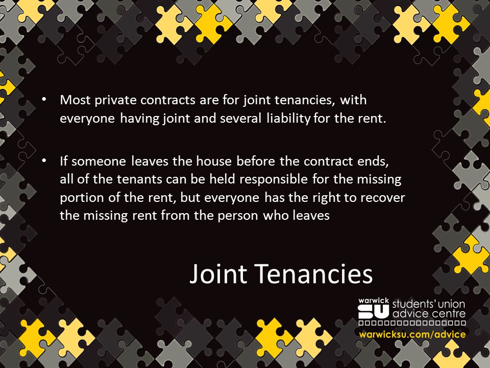 Joint Tenancies Most private contracts are for joint tenancies, with everyone having joint and several liability for the rent. If someone leaves the h