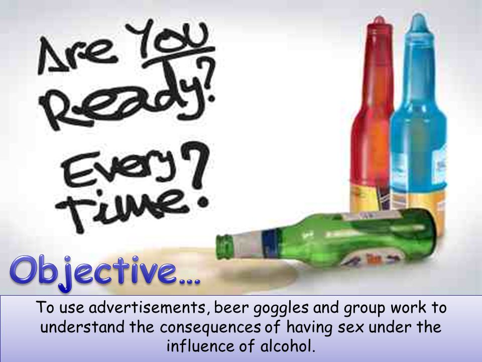 To use advertisements, beer goggles and group work to understand the consequences of having sex under the influence of alcohol.