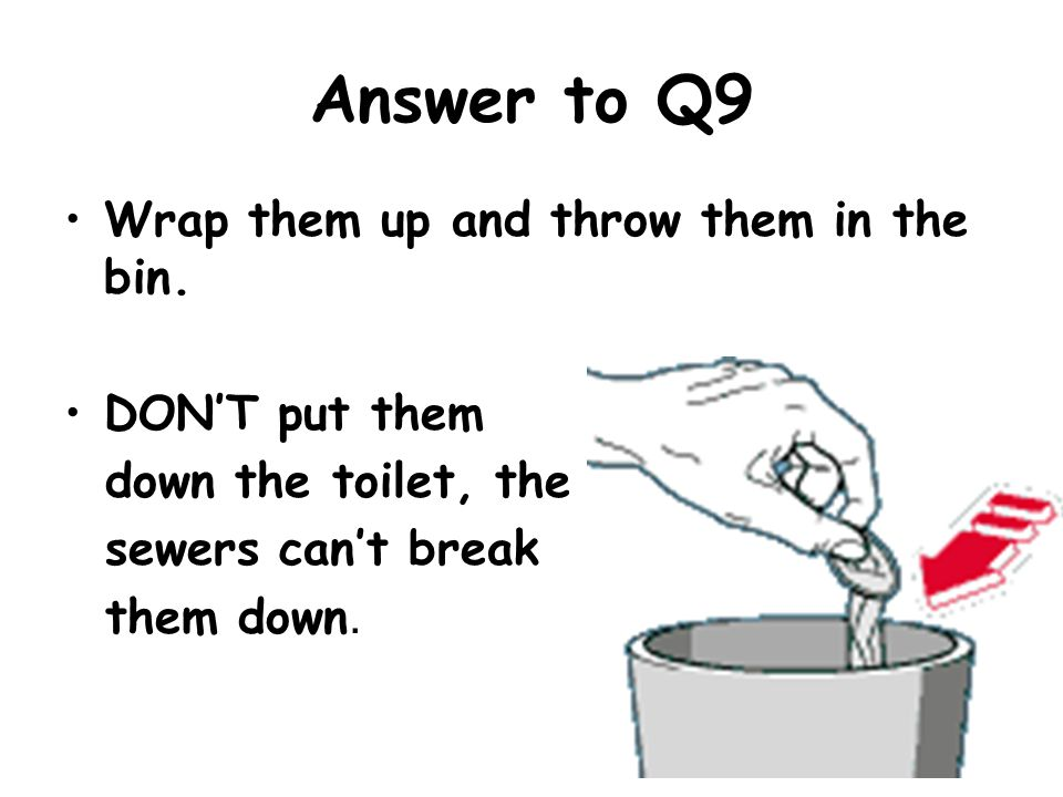 Answer to Q9 Wrap them up and throw them in the bin. DON'T put them down the toilet, the sewers can't break them down.