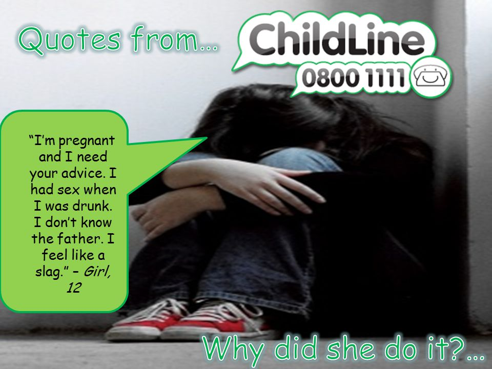 """""""I'm pregnant and I need your advice. I had sex when I was drunk. I don't know the father. I feel like a slag."""" – Girl, 12"""