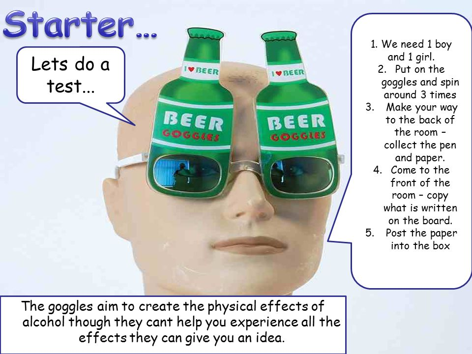 The goggles aim to create the physical effects of alcohol though they cant help you experience all the effects they can give you an idea. Lets do a te