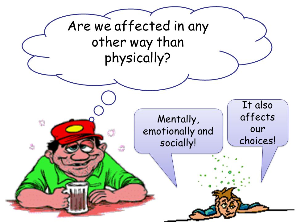 Are we affected in any other way than physically? Mentally, emotionally and socially! It also affects our choices!