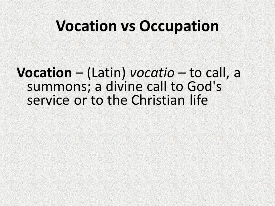 Vocation vs Occupation Vocation – (Latin) vocatio – to call, a summons; a divine call to God s service or to the Christian life