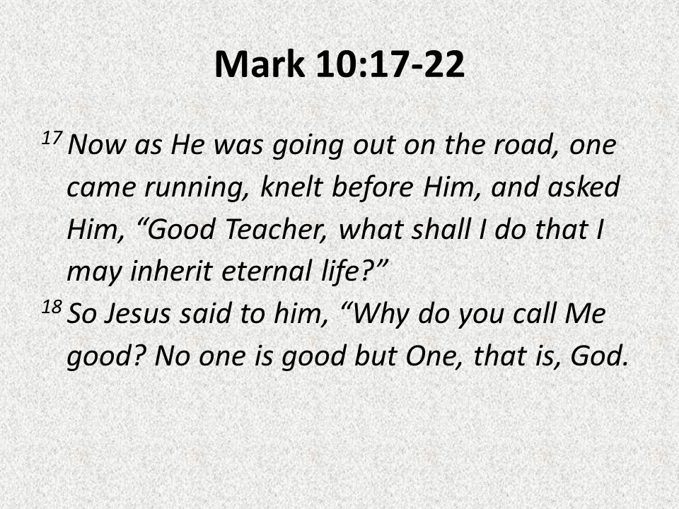 Mark 10:17-22 17 Now as He was going out on the road, one came running, knelt before Him, and asked Him, Good Teacher, what shall I do that I may inherit eternal life 18 So Jesus said to him, Why do you call Me good.