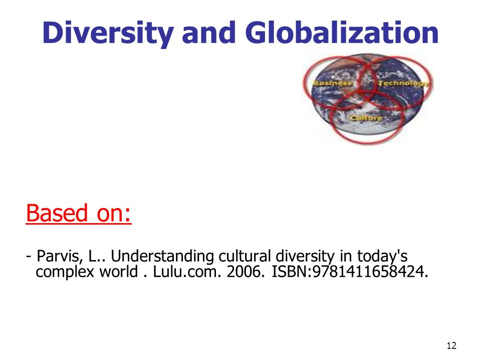 Diversity and Globalization Based on: - Parvis, L.. Understanding cultural diversity in today's complex world. Lulu.com. 2006. ISBN:9781411658424. 12