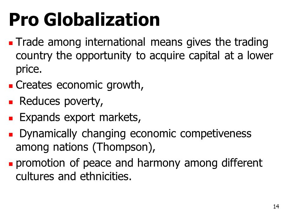 Pro Globalization Trade among international means gives the trading country the opportunity to acquire capital at a lower price. Creates economic grow