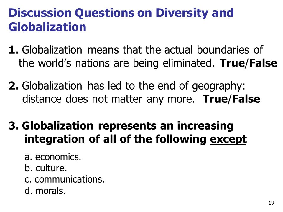 1. Globalization means that the actual boundaries of the world's nations are being eliminated. True/False 19 Discussion Questions on Diversity and Glo