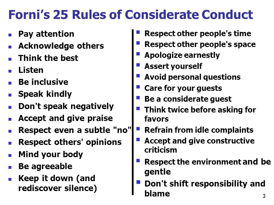 Forni's 25 Rules of Considerate Conduct Pay attention Acknowledge others Think the best Listen Be inclusive Speak kindly Don't speak negatively Accept
