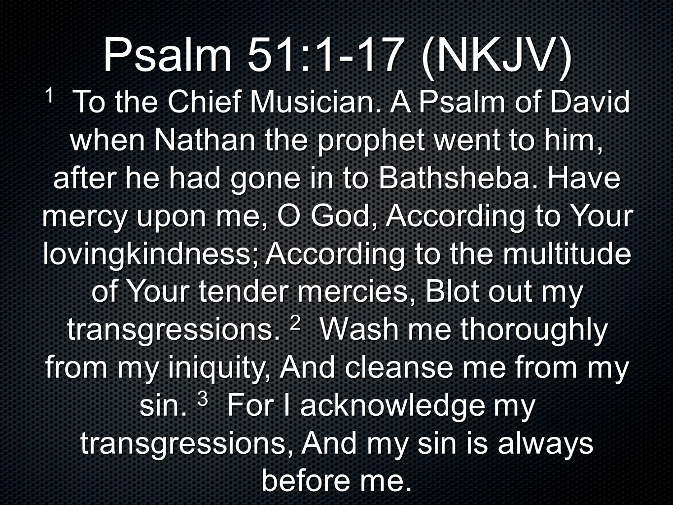 Psalm 51:1-17 (NKJV) 1 To the Chief Musician.